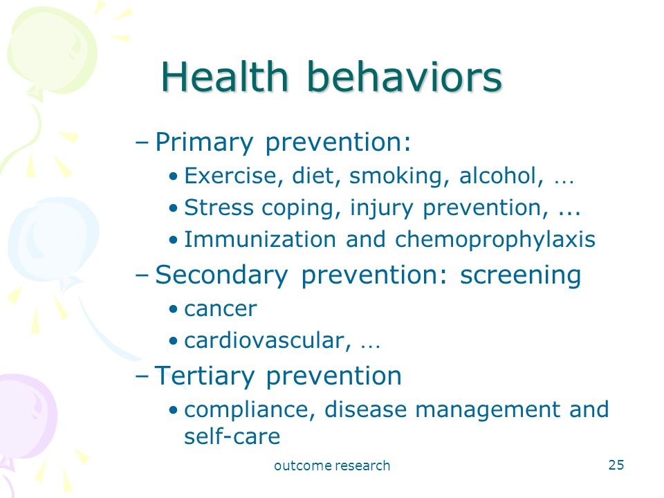outcome research 25 Health behaviors –Primary prevention: Exercise, diet, smoking, alcohol, … Stress coping, injury prevention,...