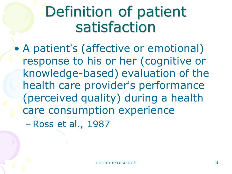 outcome research 8 Definition of patient satisfaction A patient ' s (affective or emotional) response to his or her (cognitive or knowledge-based) evaluation of the health care provider ' s performance (perceived quality) during a health care consumption experience –Ross et al., 1987