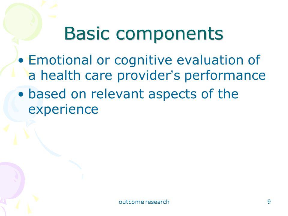 outcome research 9 Basic components Emotional or cognitive evaluation of a health care provider ' s performance based on relevant aspects of the experience