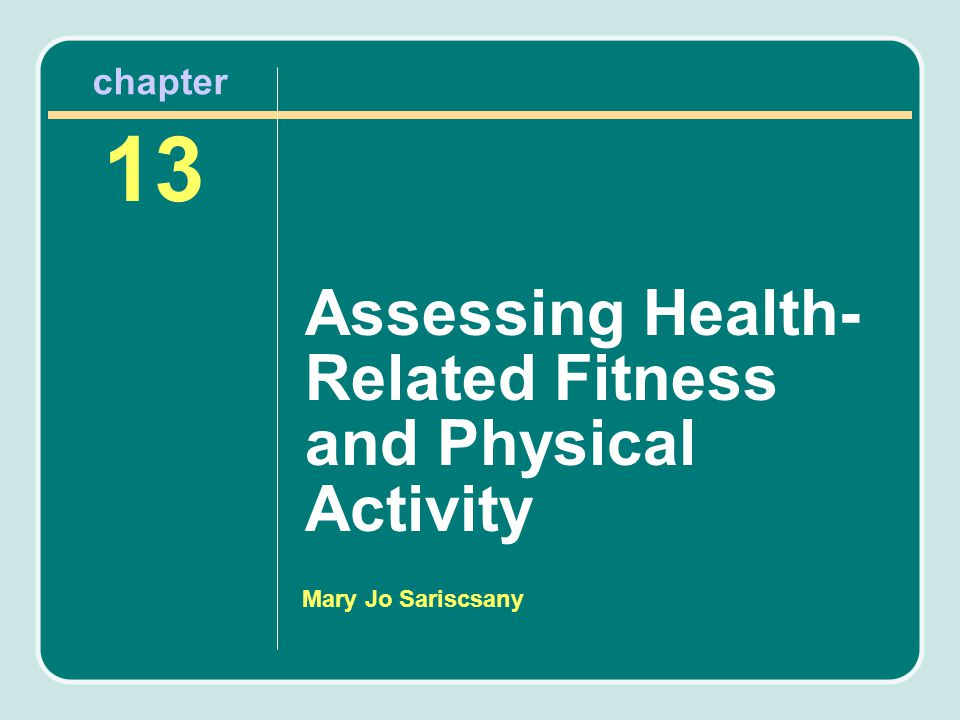 Mary Jo Sariscsany Assessing Health- Related Fitness and Physical Activity 13 chapter