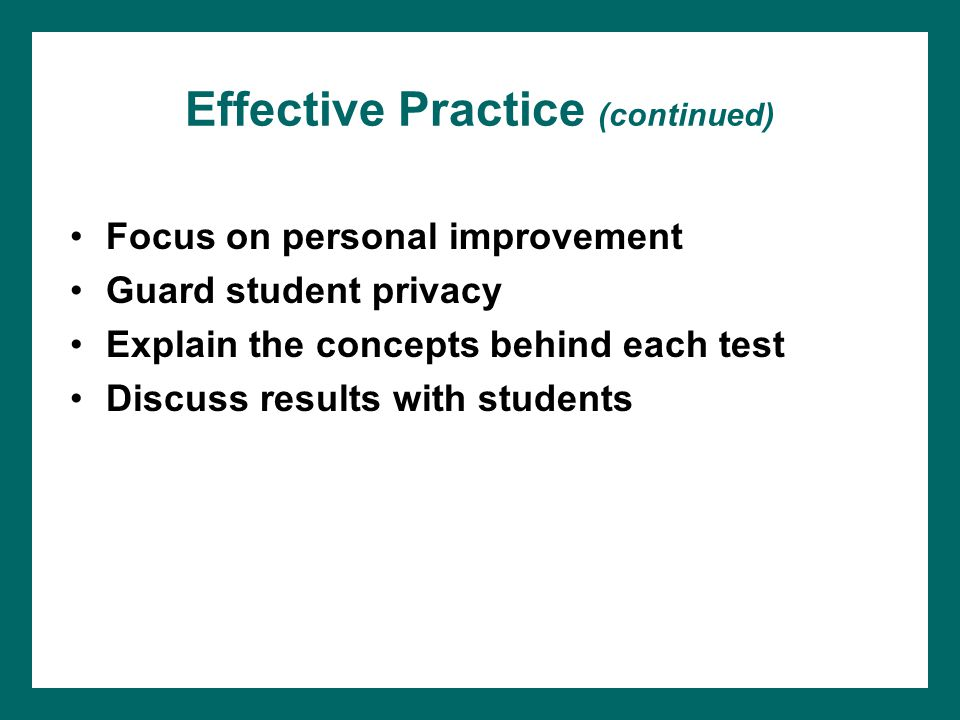 Effective Practice (continued) Focus on personal improvement Guard student privacy Explain the concepts behind each test Discuss results with students
