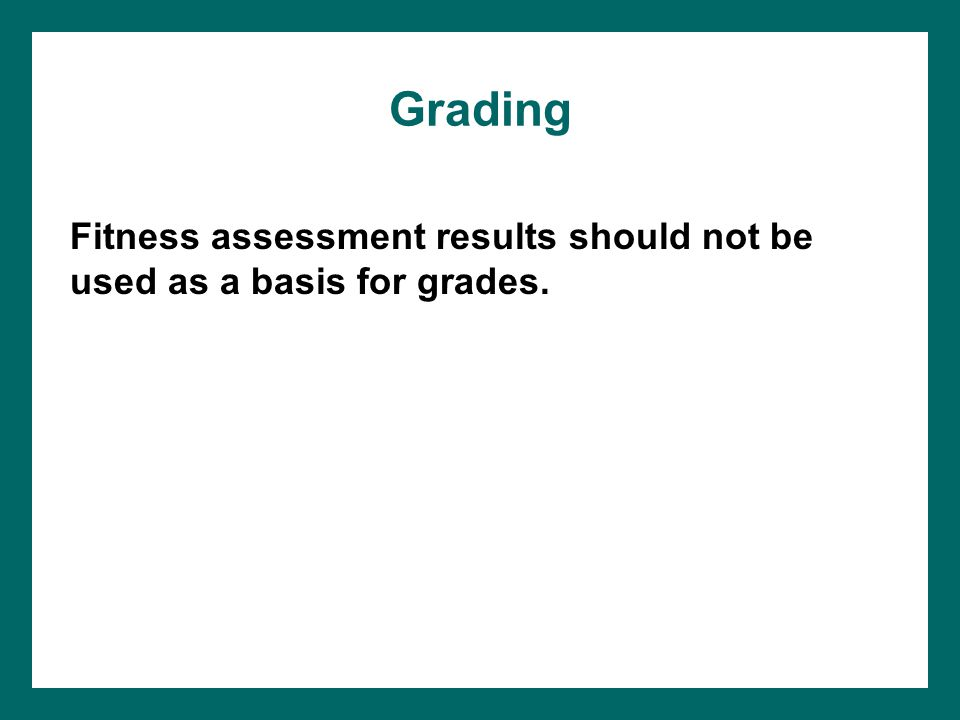 Grading Fitness assessment results should not be used as a basis for grades.