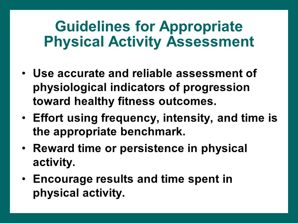 Guidelines for Appropriate Physical Activity Assessment Use accurate and reliable assessment of physiological indicators of progression toward healthy fitness outcomes.