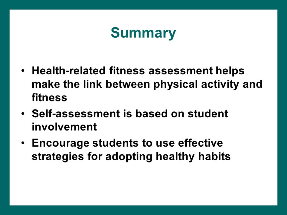 Summary Health-related fitness assessment helps make the link between physical activity and fitness Self-assessment is based on student involvement Encourage students to use effective strategies for adopting healthy habits