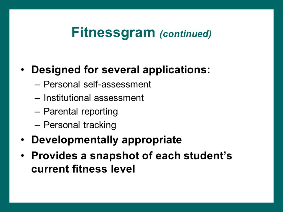 Fitnessgram (continued) Designed for several applications: –Personal self-assessment –Institutional assessment –Parental reporting –Personal tracking Developmentally appropriate Provides a snapshot of each student's current fitness level