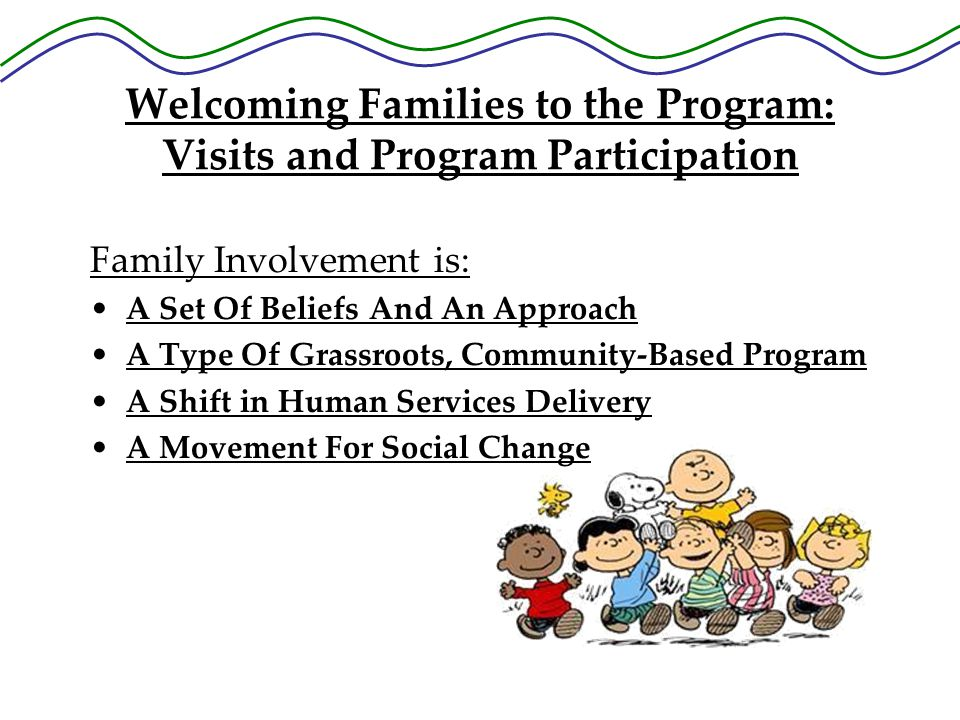 Welcoming Families to the Program: Visits and Program Participation Family Involvement is: A Set Of Beliefs And An Approach A Type Of Grassroots, Community-Based Program A Shift in Human Services Delivery A Movement For Social Change