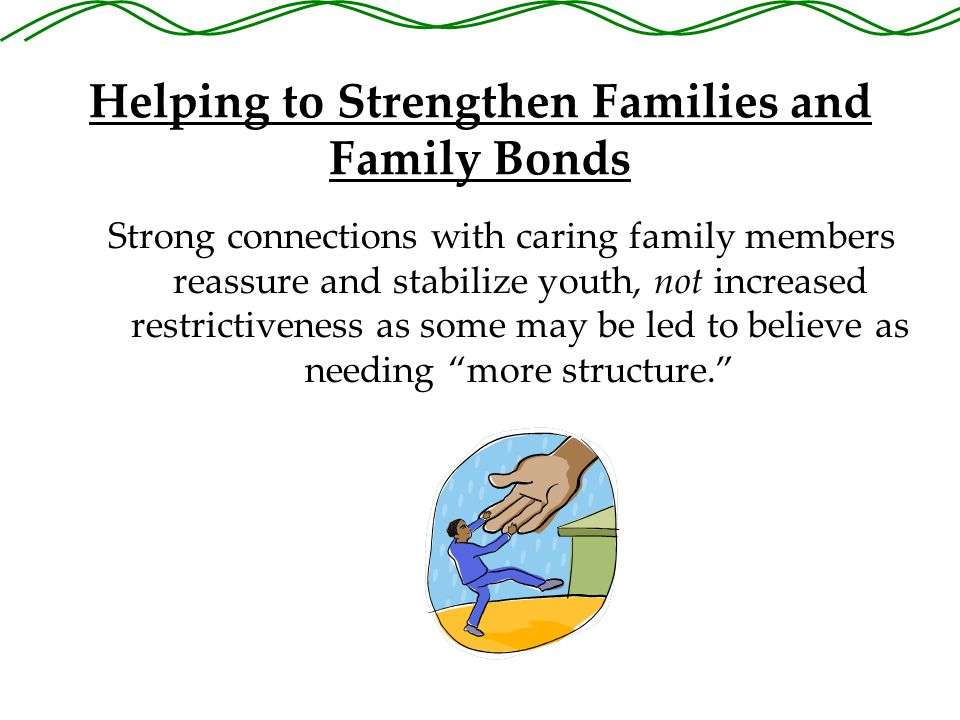 Helping to Strengthen Families and Family Bonds Strong connections with caring family members reassure and stabilize youth, not increased restrictiveness as some may be led to believe as needing more structure.