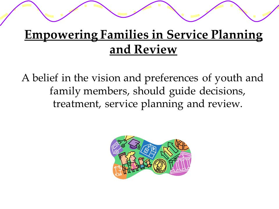 Empowering Families in Service Planning and Review A belief in the vision and preferences of youth and family members, should guide decisions, treatment, service planning and review.