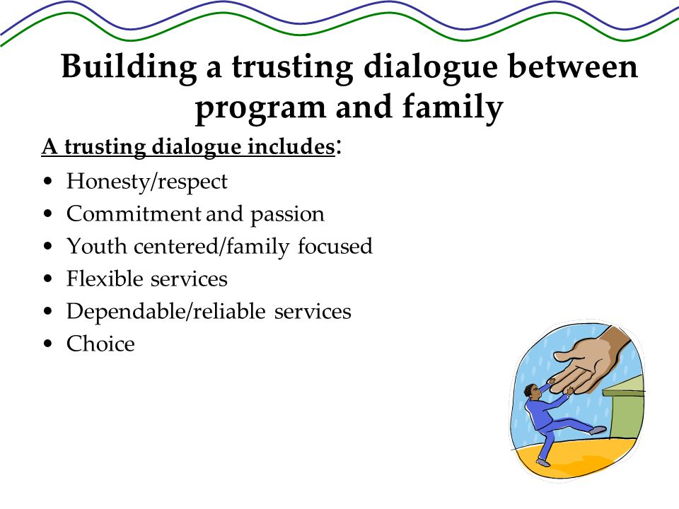 Building a trusting dialogue between program and family A trusting dialogue includes : Honesty/respect Commitment and passion Youth centered/family focused Flexible services Dependable/reliable services Choice