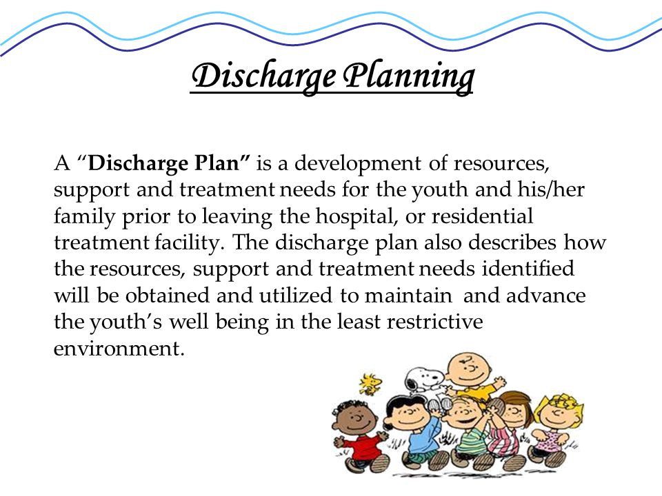 Discharge Planning A Discharge Plan is a development of resources, support and treatment needs for the youth and his/her family prior to leaving the hospital, or residential treatment facility.