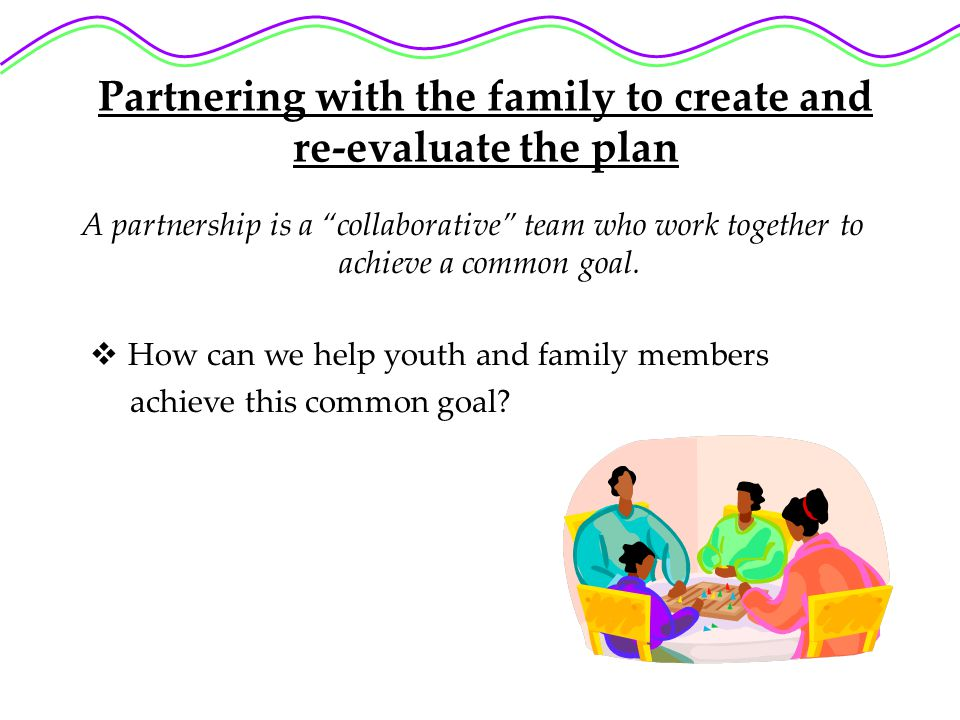 Partnering with the family to create and re-evaluate the plan A partnership is a collaborative team who work together to achieve a common goal.
