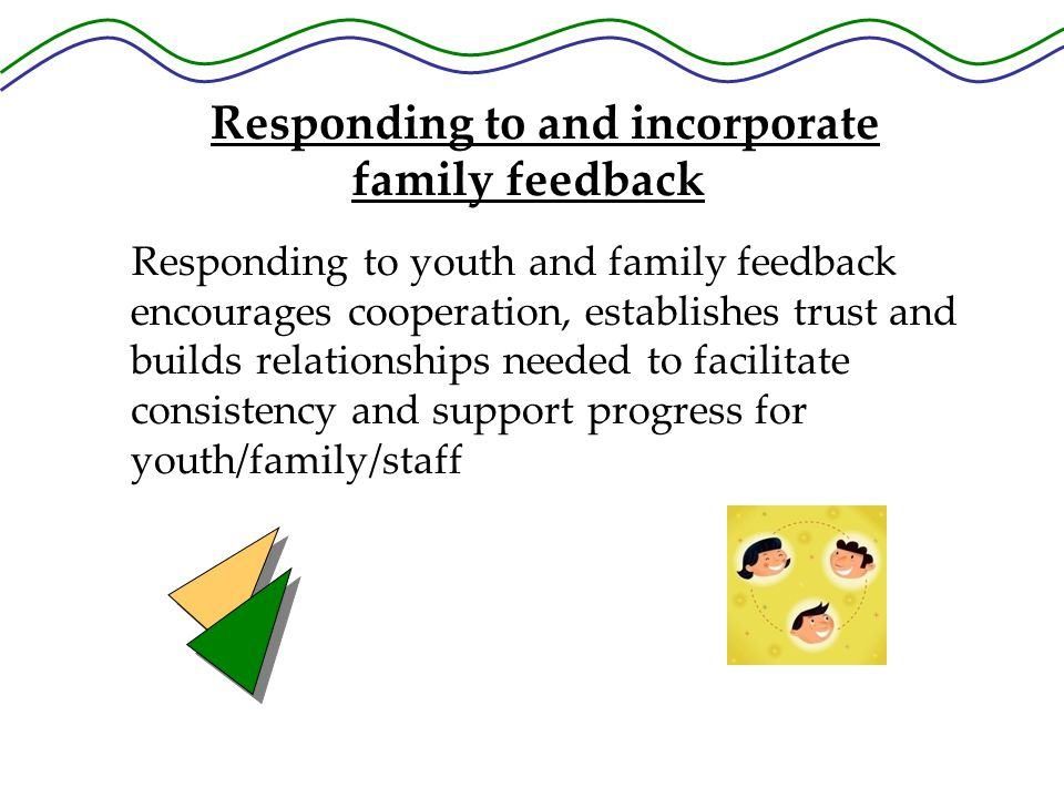Responding to youth and family feedback encourages cooperation, establishes trust and builds relationships needed to facilitate consistency and support progress for youth/family/staff Responding to and incorporate family feedback