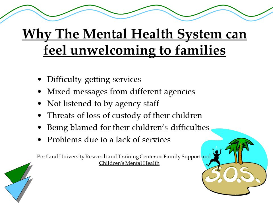 Why The Mental Health System can feel unwelcoming to families Difficulty getting services Mixed messages from different agencies Not listened to by agency staff Threats of loss of custody of their children Being blamed for their children's difficulties Problems due to a lack of services Portland University Research and Training Center on Family Support and Children's Mental Health
