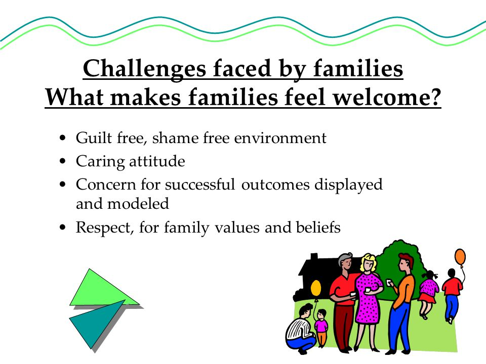 Challenges faced by families What makes families feel welcome.
