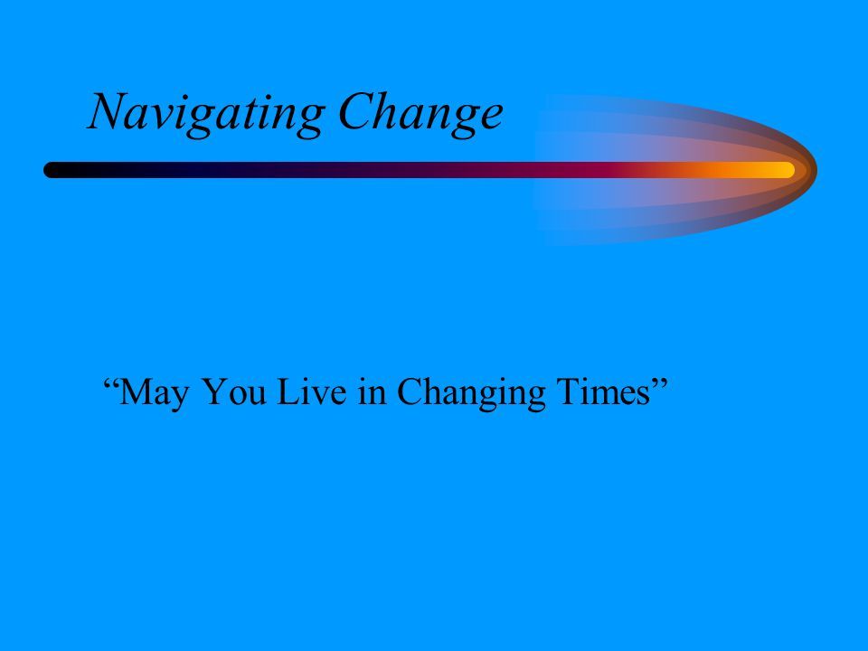 Navigating Change May You Live in Changing Times