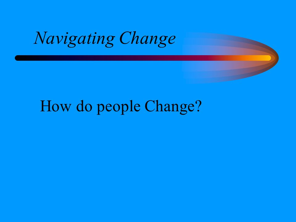Navigating Change How do people Change?