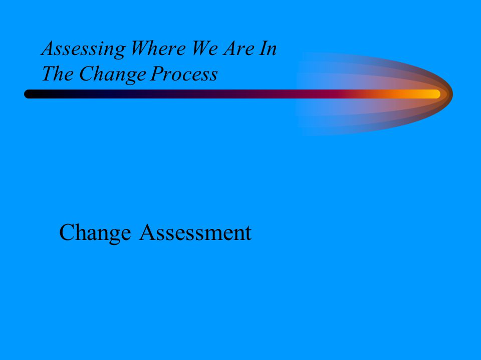 Assessing Where We Are In The Change Process Change Assessment