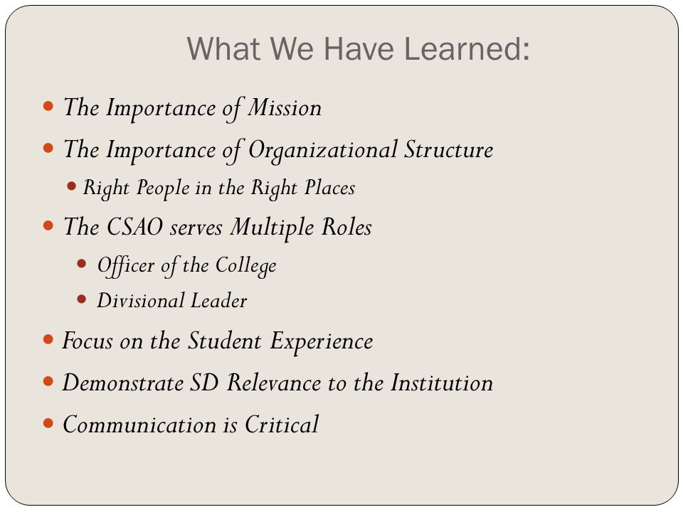 What We Have Learned: The Importance of Mission The Importance of Organizational Structure Right People in the Right Places The CSAO serves Multiple Roles Officer of the College Divisional Leader Focus on the Student Experience Demonstrate SD Relevance to the Institution Communication is Critical