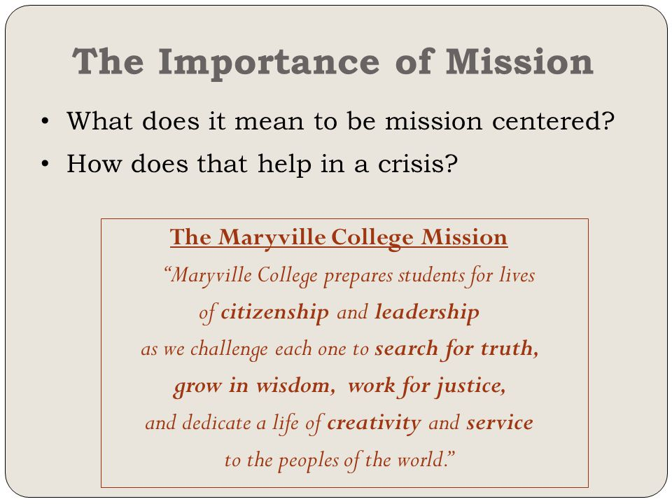 The Importance of Mission The Maryville College Mission Maryville College prepares students for lives of citizenship and leadership as we challenge each one to search for truth, grow in wisdom, work for justice, and dedicate a life of creativity and service to the peoples of the world. What does it mean to be mission centered.