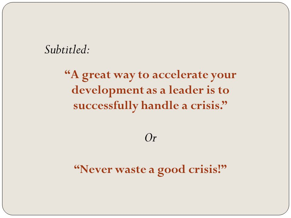 Subtitled: A great way to accelerate your development as a leader is to successfully handle a crisis. Or Never waste a good crisis!