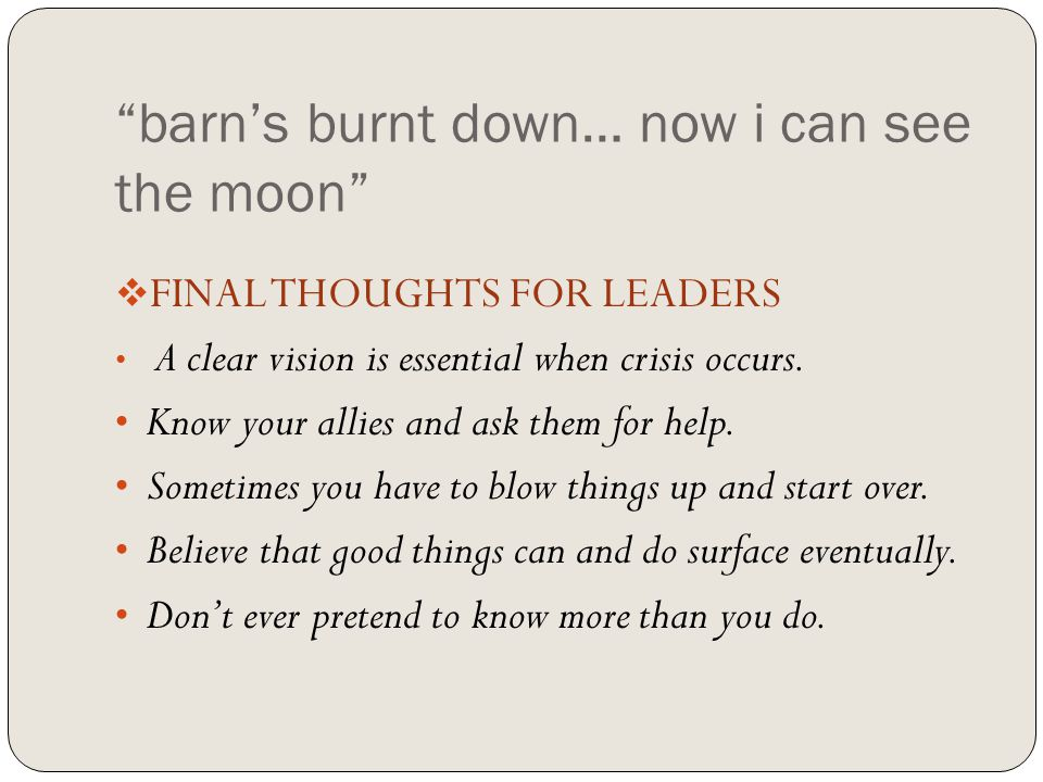 barn's burnt down… now i can see the moon  FINAL THOUGHTS FOR LEADERS A clear vision is essential when crisis occurs.