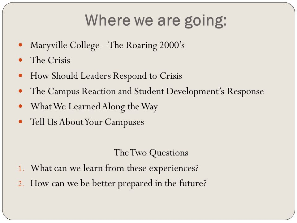 Where we are going: Maryville College – The Roaring 2000's The Crisis How Should Leaders Respond to Crisis The Campus Reaction and Student Development's Response What We Learned Along the Way Tell Us About Your Campuses The Two Questions 1.