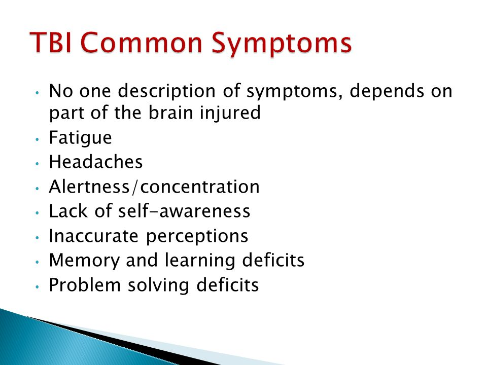 No one description of symptoms, depends on part of the brain injured Fatigue Headaches Alertness/concentration Lack of self-awareness Inaccurate perce