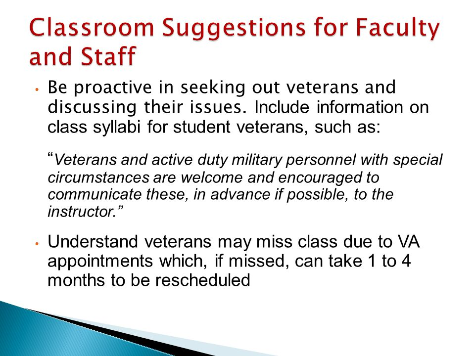 "Be proactive in seeking out veterans and discussing their issues. Include information on class syllabi for student veterans, such as: "" Veterans and a"