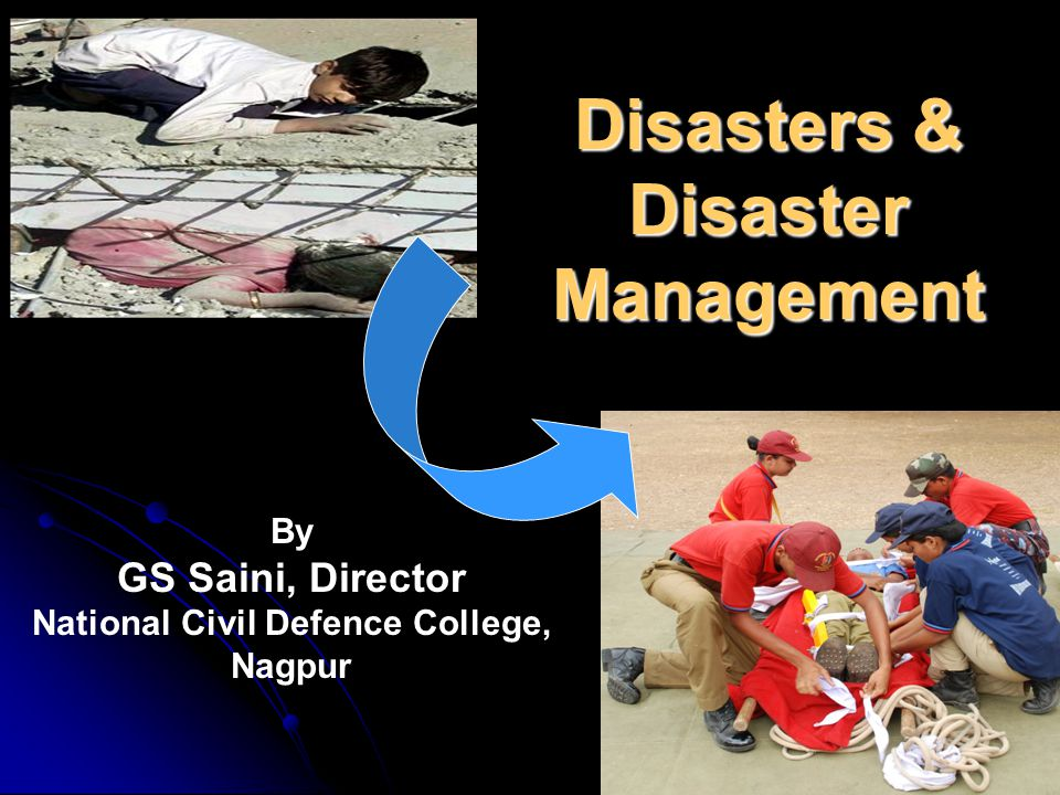 Disasters & Disaster Management By GS Saini, Director National Civil Defence College, Nagpur