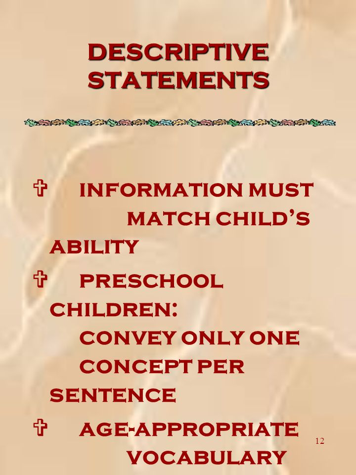 12 DESCRIPTIVE STATEMENTS V information must match child's ability V preschool children: convey only one concept per sentence V age-appropriate vocabulary must be used