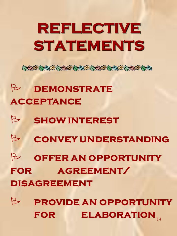 14 REFLECTIVE STATEMENTS P demonstrate acceptance P show interest P convey understanding P offer an opportunity for agreement/ disagreement P provide an opportunity for elaboration