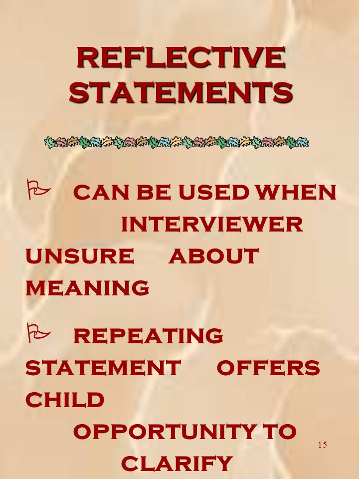 15 REFLECTIVE STATEMENTS P can be used when interviewer unsure about meaning P repeating statement offers child opportunity to clarify