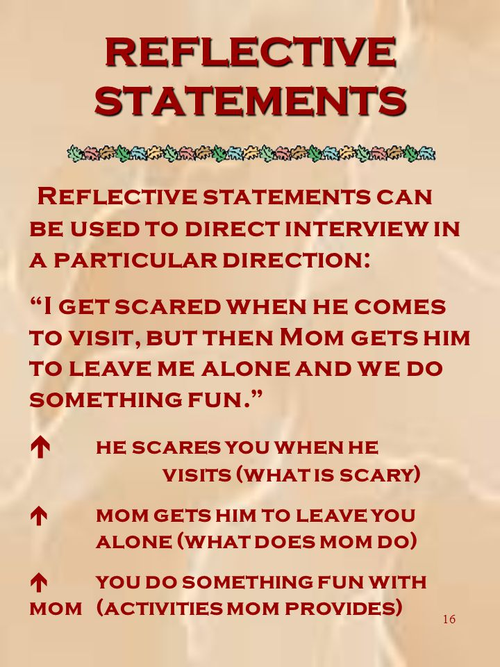 16 REFLECTIVE STATEMENTS Reflective statements can be used to direct interview in a particular direction: I get scared when he comes to visit, but then Mom gets him to leave me alone and we do something fun. é he scares you when he visits (what is scary) é mom gets him to leave you alone (what does mom do) é you do something fun with mom (activities mom provides)
