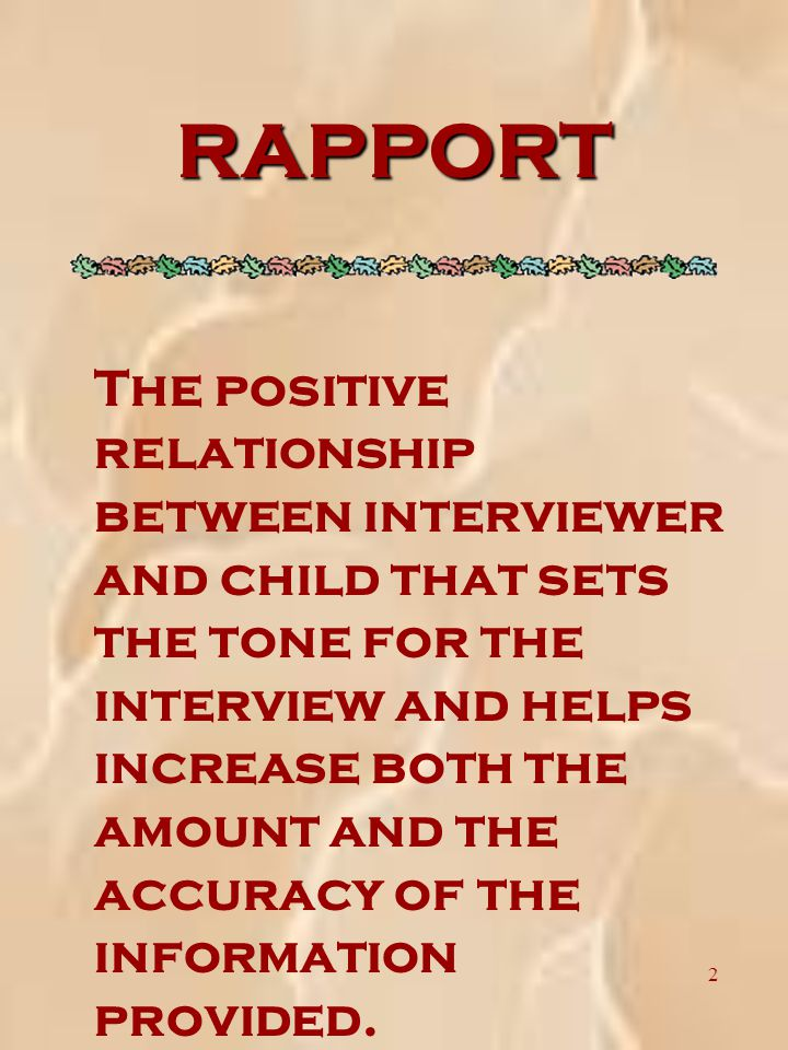 2 RAPPORT The positive relationship between interviewer and child that sets the tone for the interview and helps increase both the amount and the accuracy of the information provided.