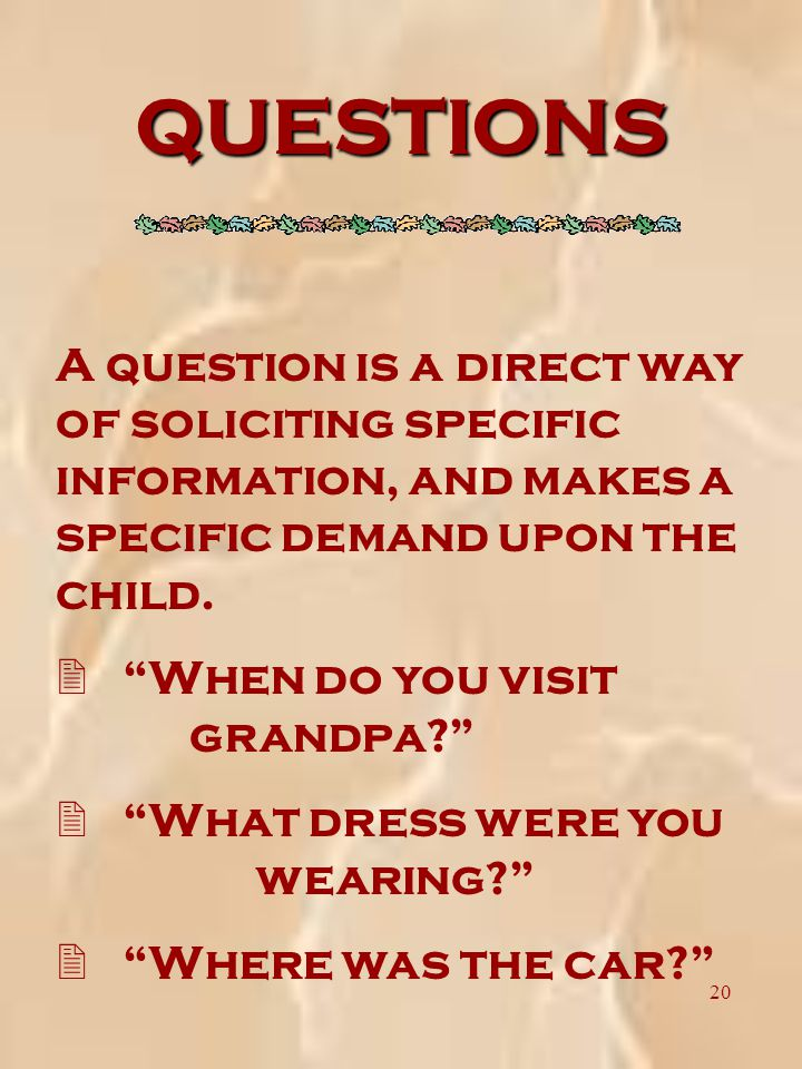 20 QUESTIONS A question is a direct way of soliciting specific information, and makes a specific demand upon the child.