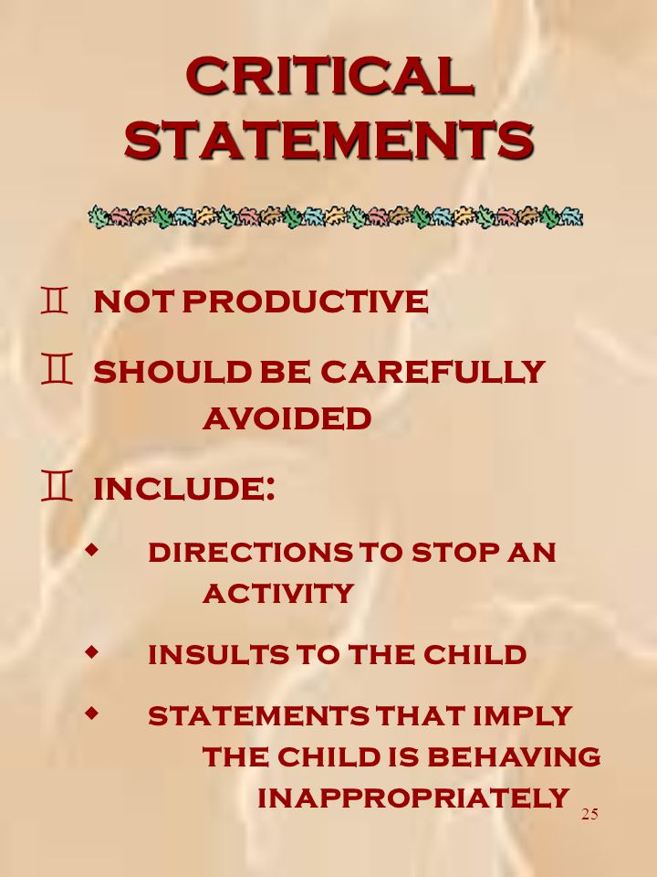 25 CRITICAL STATEMENTS ` not productive ` should be carefully avoided ` include: w directions to stop an activity w insults to the child w statements that imply the child is behaving inappropriately