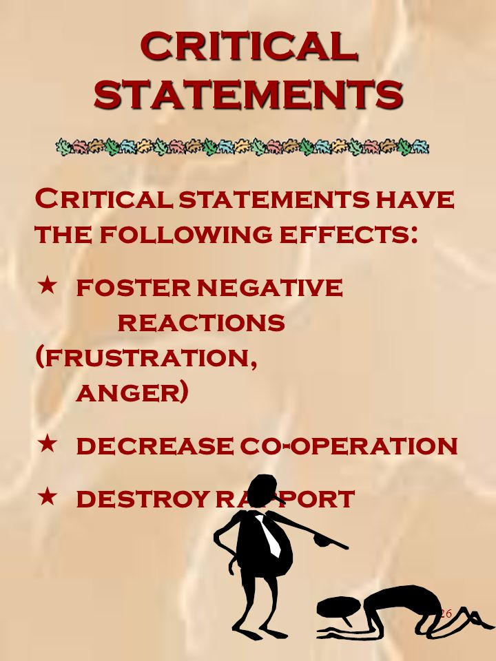 26 CRITICAL STATEMENTS Critical statements have the following effects: « foster negative reactions (frustration, anger) « decrease co-operation « destroy rapport