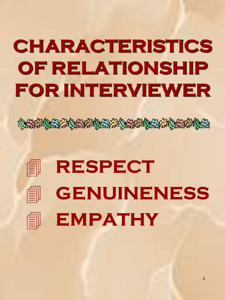 4 CHARACTERISTICS OF RELATIONSHIP FOR INTERVIEWER 4 RESPECT 4 GENUINENESS 4 EMPATHY