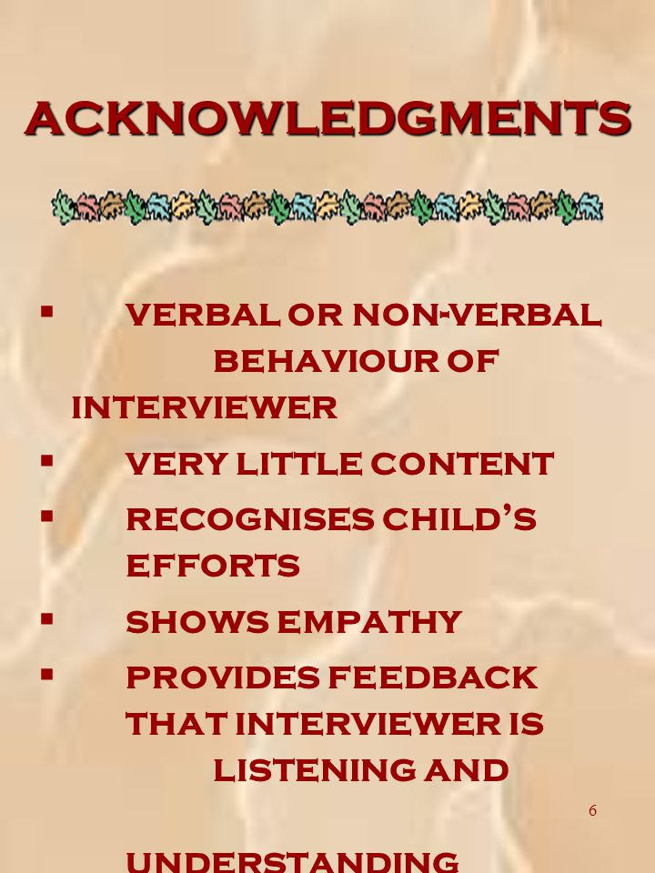 6 ACKNOWLEDGMENTS § verbal or non-verbal behaviour of interviewer § very little content § recognises child's efforts § shows empathy § provides feedback that interviewer is listening and understanding
