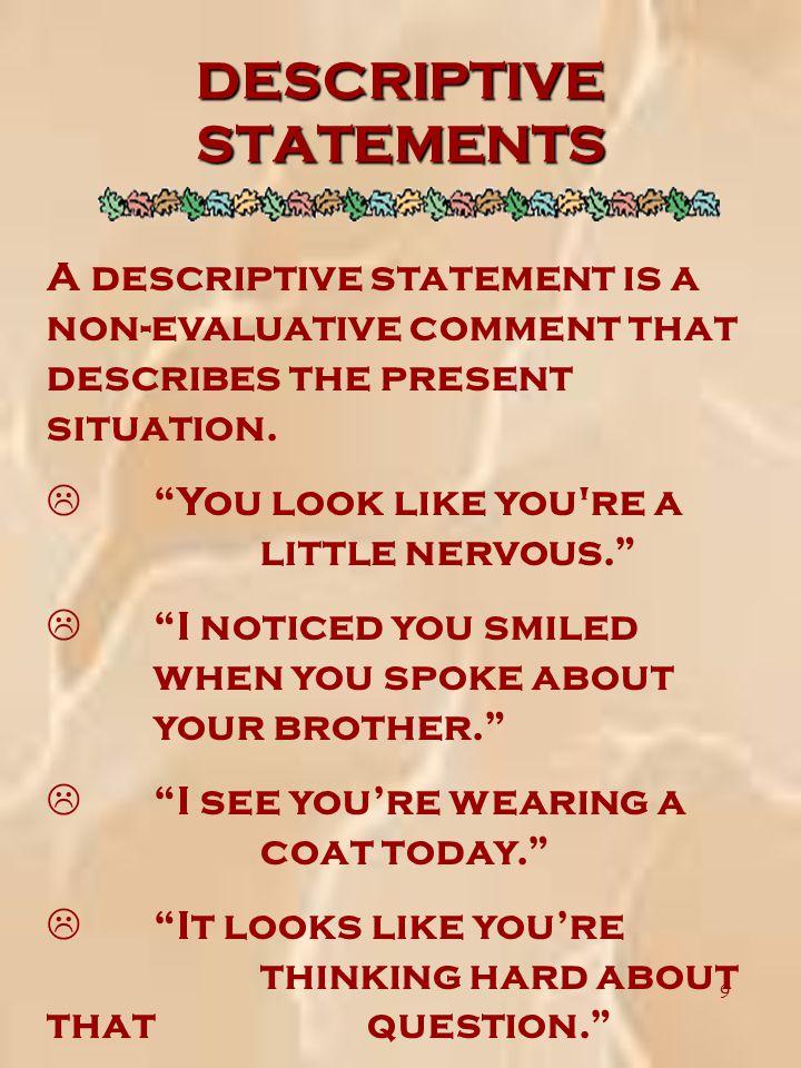 9 A descriptive statement is a non-evaluative comment that describes the present situation.