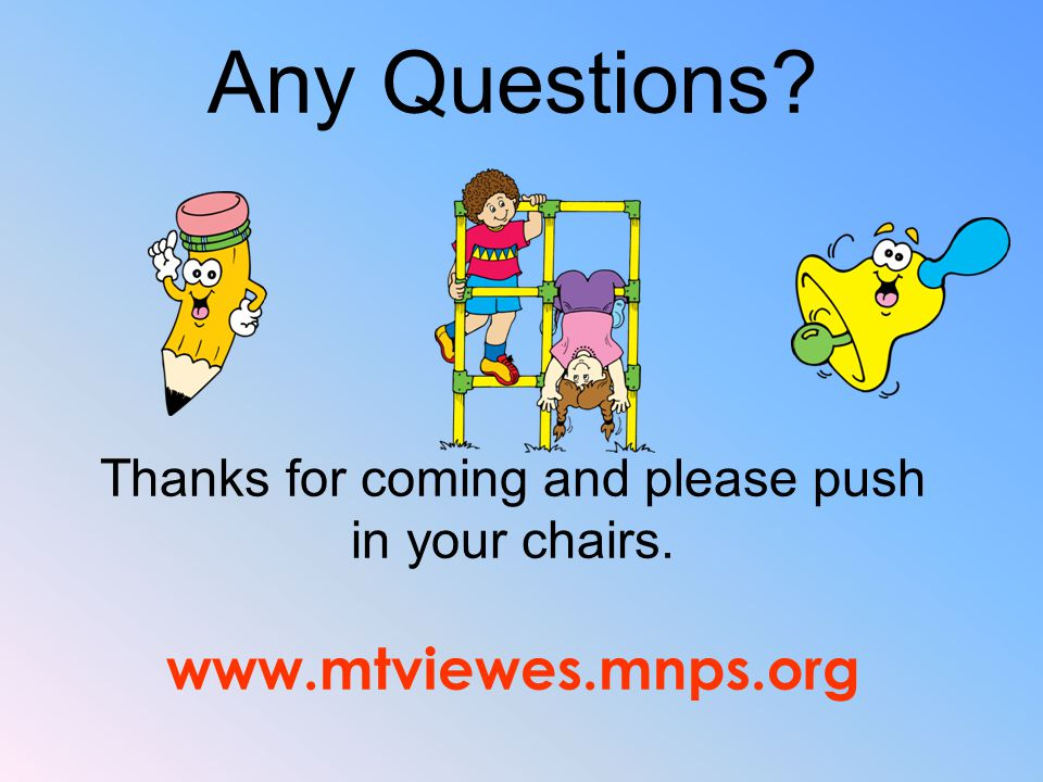 Any Questions? Thanks for coming and please push in your chairs. www.mtviewes.mnps.org