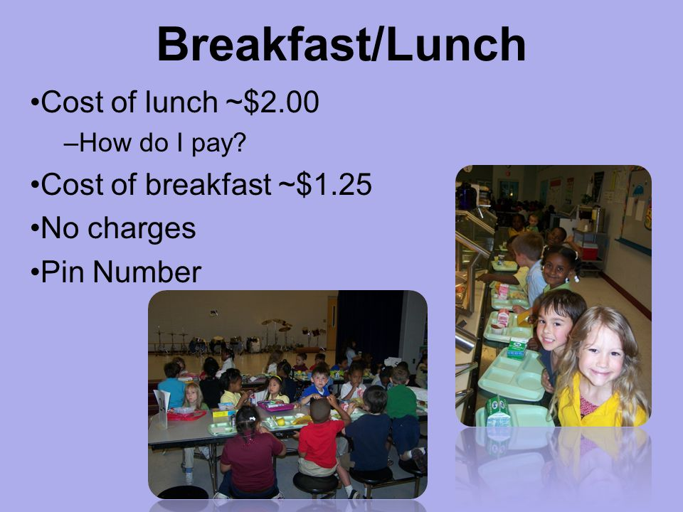 Breakfast/Lunch Cost of lunch ~$2.00 –How do I pay? Cost of breakfast ~$1.25 No charges Pin Number