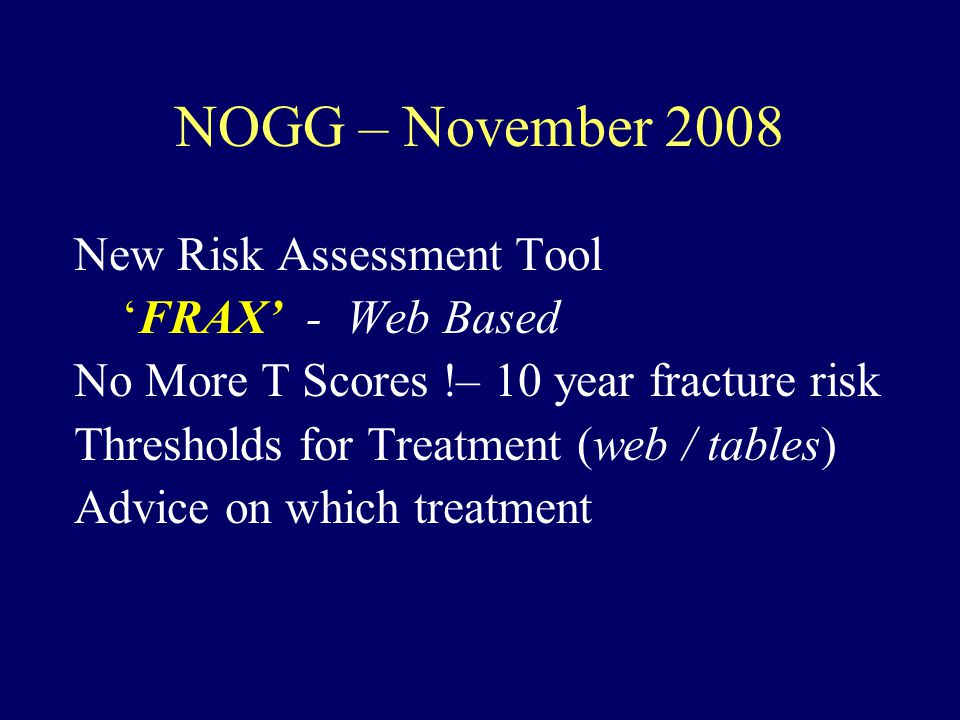NOGG – November 2008 New Risk Assessment Tool 'FRAX' - Web Based No More T Scores !– 10 year fracture risk Thresholds for Treatment (web / tables) Advice on which treatment