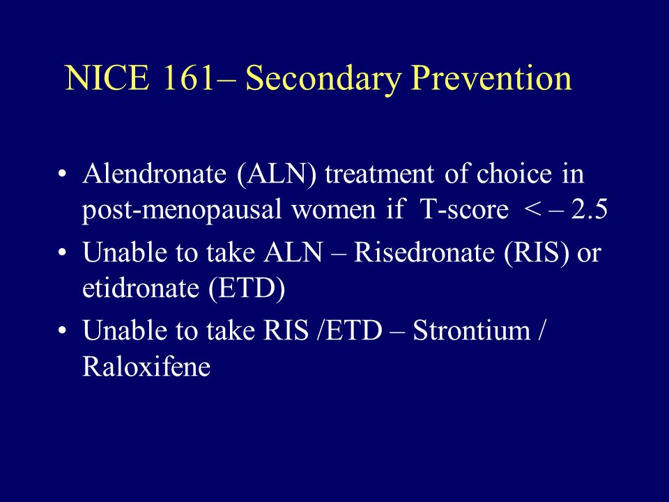 NICE 161– Secondary Prevention Alendronate (ALN) treatment of choice in post-menopausal women if T-score < – 2.5 Unable to take ALN – Risedronate (RIS) or etidronate (ETD) Unable to take RIS /ETD – Strontium / Raloxifene