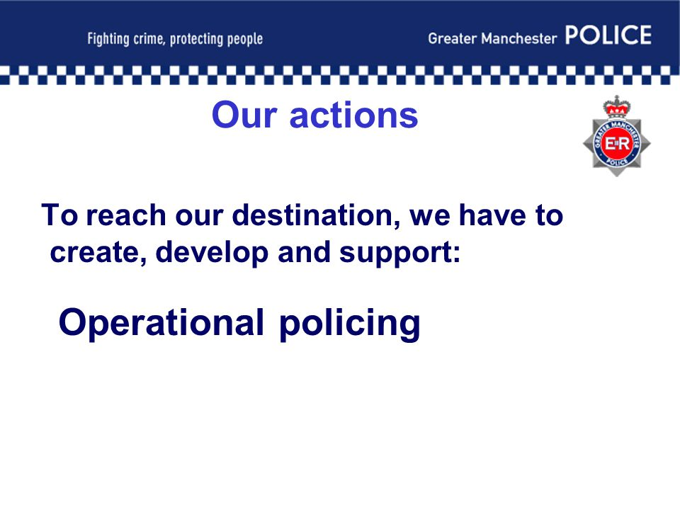 Our actions To reach our destination, we have to create, develop and support: Operational policing