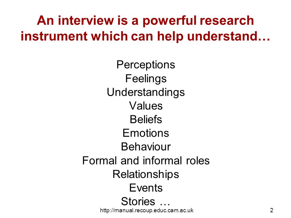 http://manual.recoup.educ.cam.ac.uk2 An interview is a powerful research instrument which can help understand… Perceptions Feelings Understandings Values Beliefs Emotions Behaviour Formal and informal roles Relationships Events Stories …