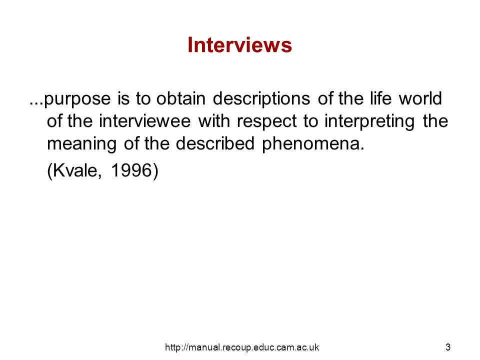 http://manual.recoup.educ.cam.ac.uk4 Interviews The methods of maintaining and generating conversations with people on a specific topic or range of topics and the interpretations …of the resultant data, constitute the fundamentals of interviews and interviewing…..