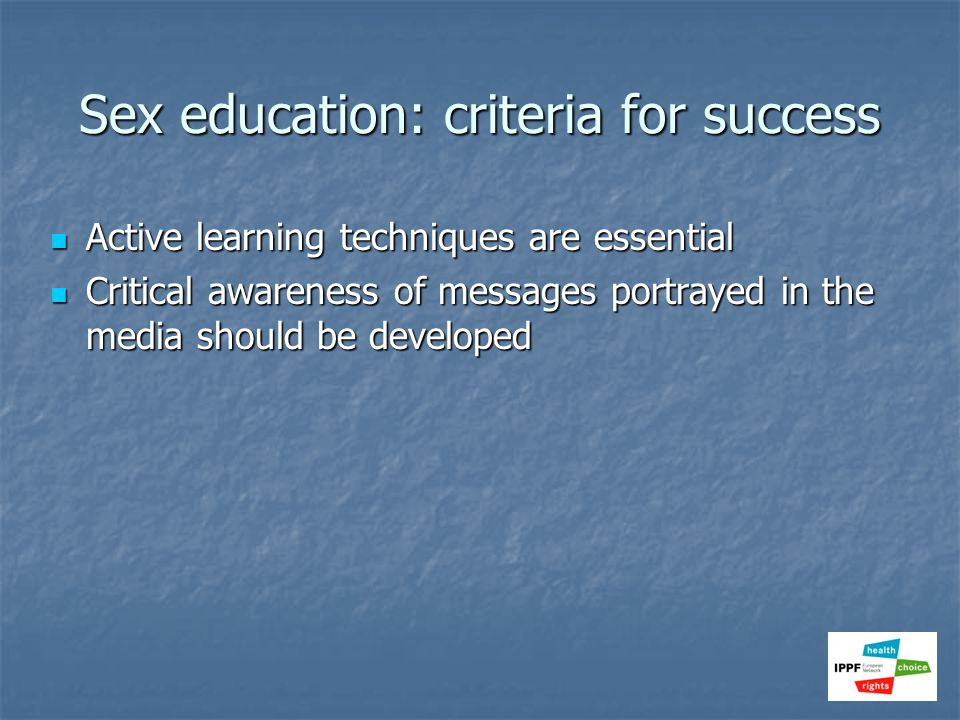 Sex education: criteria for success Active learning techniques are essential Active learning techniques are essential Critical awareness of messages p