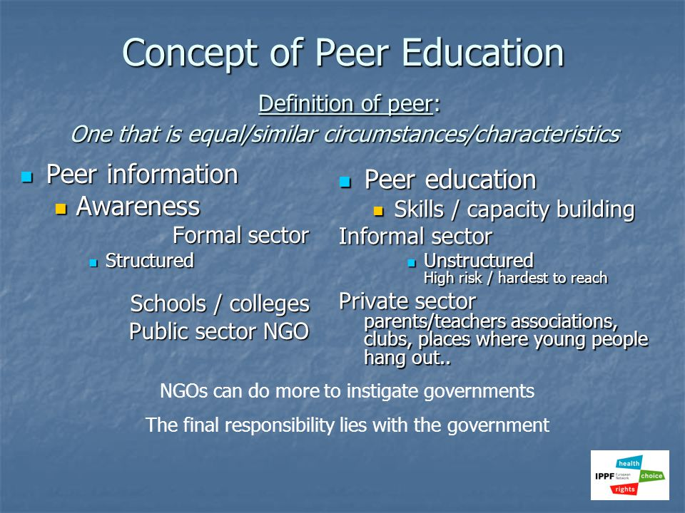 Concept of Peer Education Definition of peer: One that is equal/similar circumstances/characteristics Peer information Peer information Awareness Awar