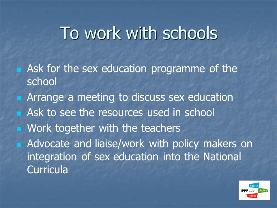 To work with schools Ask for the sex education programme of the school Arrange a meeting to discuss sex education Ask to see the resources used in sch